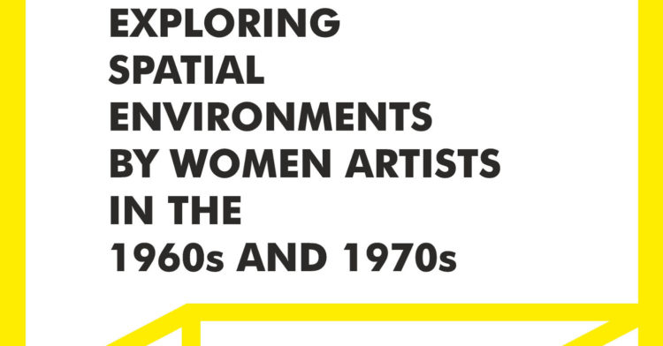 Penetrable / Traversable / Habitable: Exploring spatial environments by women artists in the 1960s and 1970s - AWARE